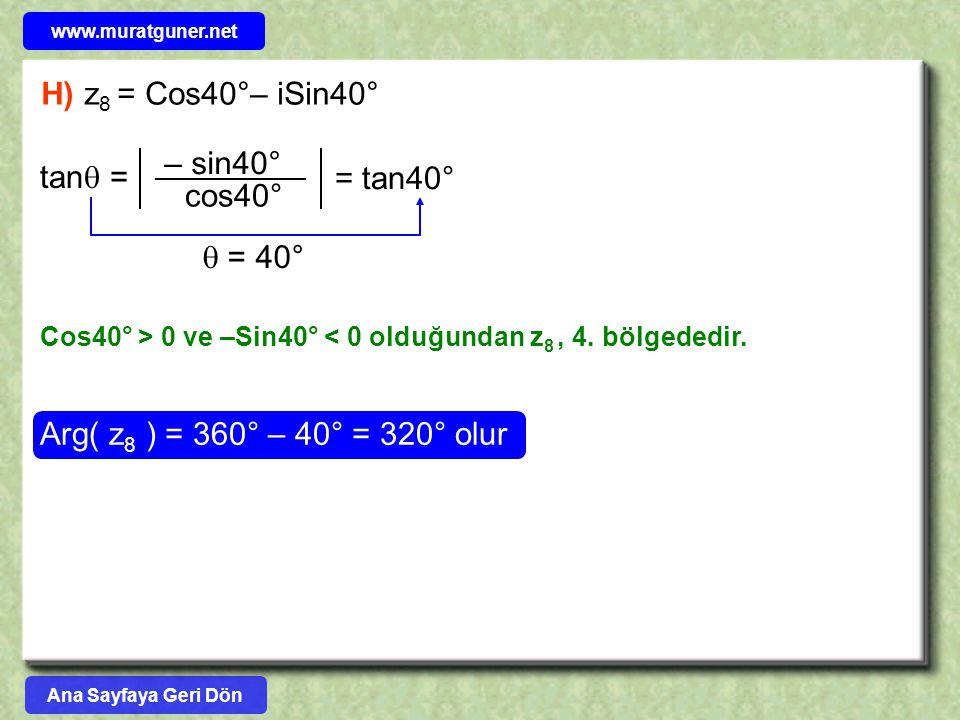 H) z 8 = Cos40°– iSin40° Arg( z 8 ) = 360° – 40° = 320° olur tan  = – sin40° cos40° = tan40°  = 40° Cos40° > 0 ve –Sin40° < 0 olduğundan z 8, 4. böl