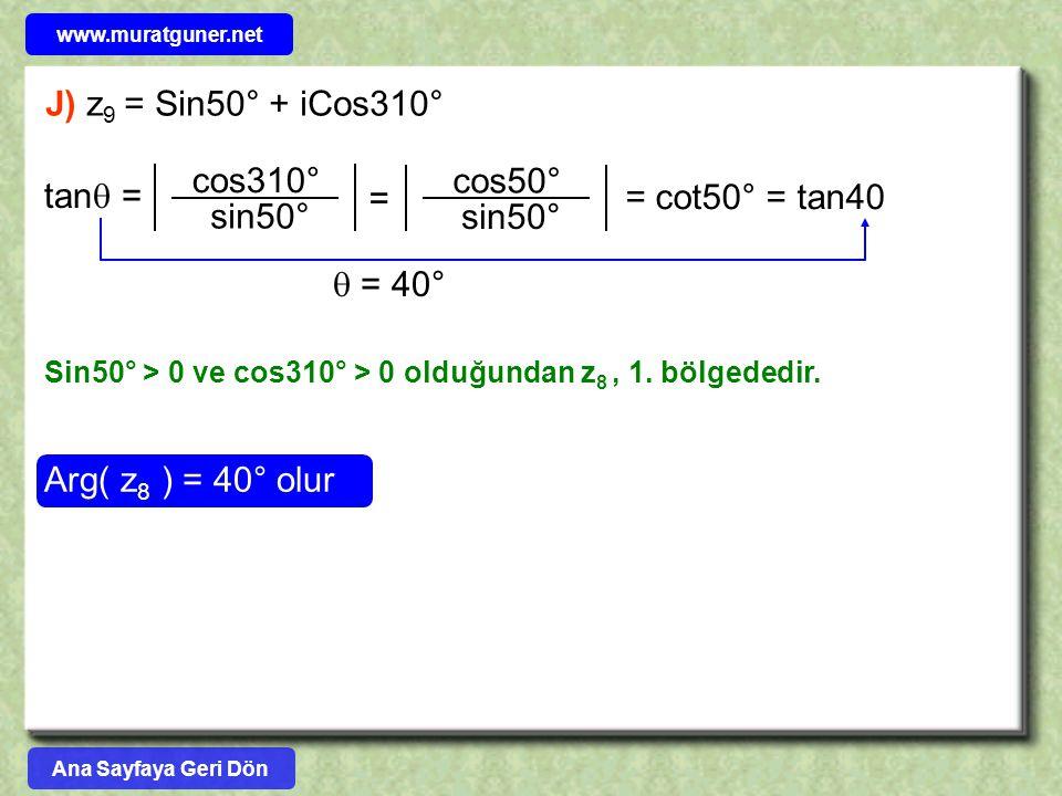 J) z 9 = Sin50° + iCos310° Arg( z 8 ) = 40° olur Sin50° > 0 ve cos310° > 0 olduğundan z 8, 1. bölgededir. tan  = cos310° sin50° = cot50° = tan40  =