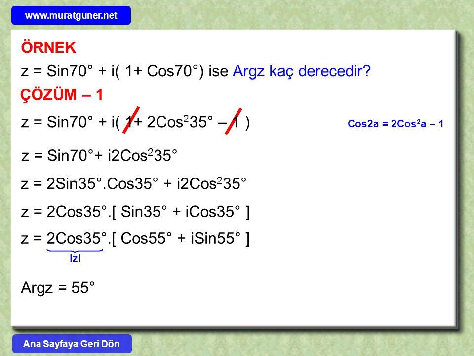ÖRNEK z = Sin70° + i( 1+ Cos70°) ise Argz kaç derecedir? ÇÖZÜM – 1 z = Sin70° + i( 1+ 2Cos 2 35° – 1 ) Cos2a = 2Cos 2 a – 1 z = Sin70°+ i2Cos 2 35° z