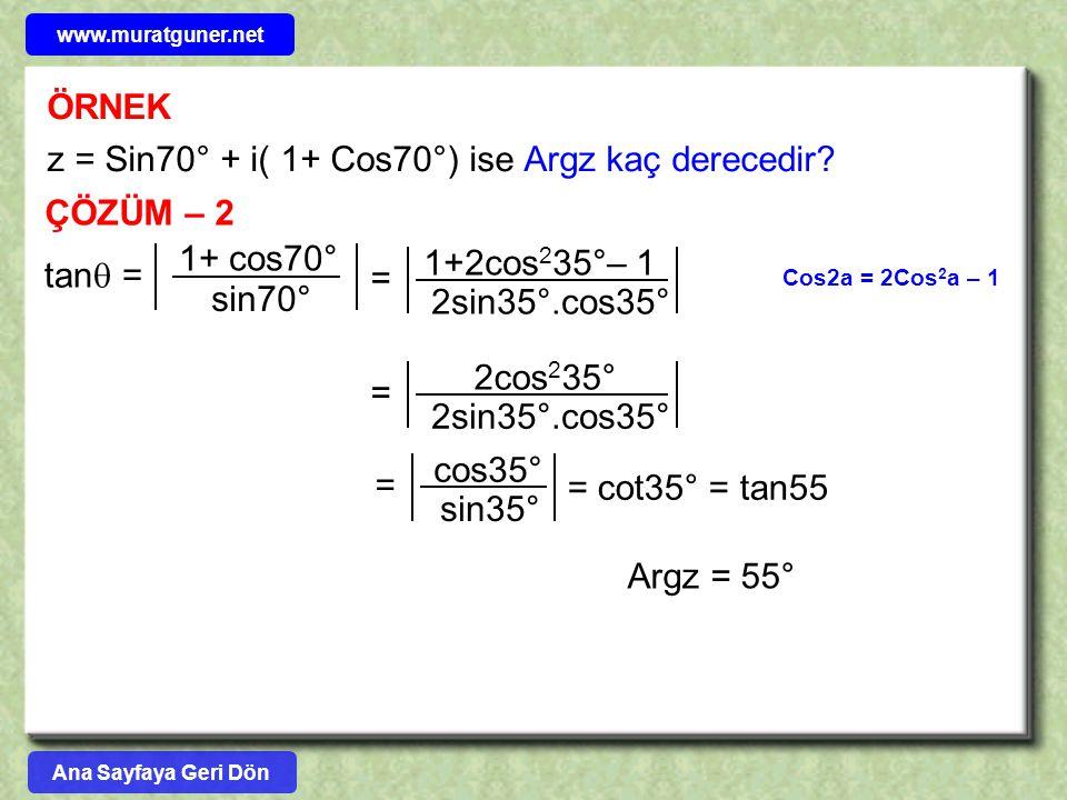ÖRNEK z = Sin70° + i( 1+ Cos70°) ise Argz kaç derecedir? ÇÖZÜM – 2 Cos2a = 2Cos 2 a – 1 tan  = 1+ cos70° sin70° 1+2cos 2 35°– 1 2sin35°.cos35° = 2cos