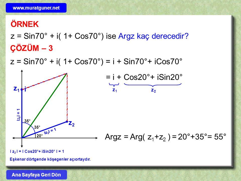 ÖRNEK z = Sin70° + i( 1+ Cos70°) ise Argz kaç derecedir? ÇÖZÜM – 3 z = Sin70° + i( 1+ Cos70°) = i + Sin70°+ iCos70° z1z1 z2z2 = i + Cos20°+ iSin20° i