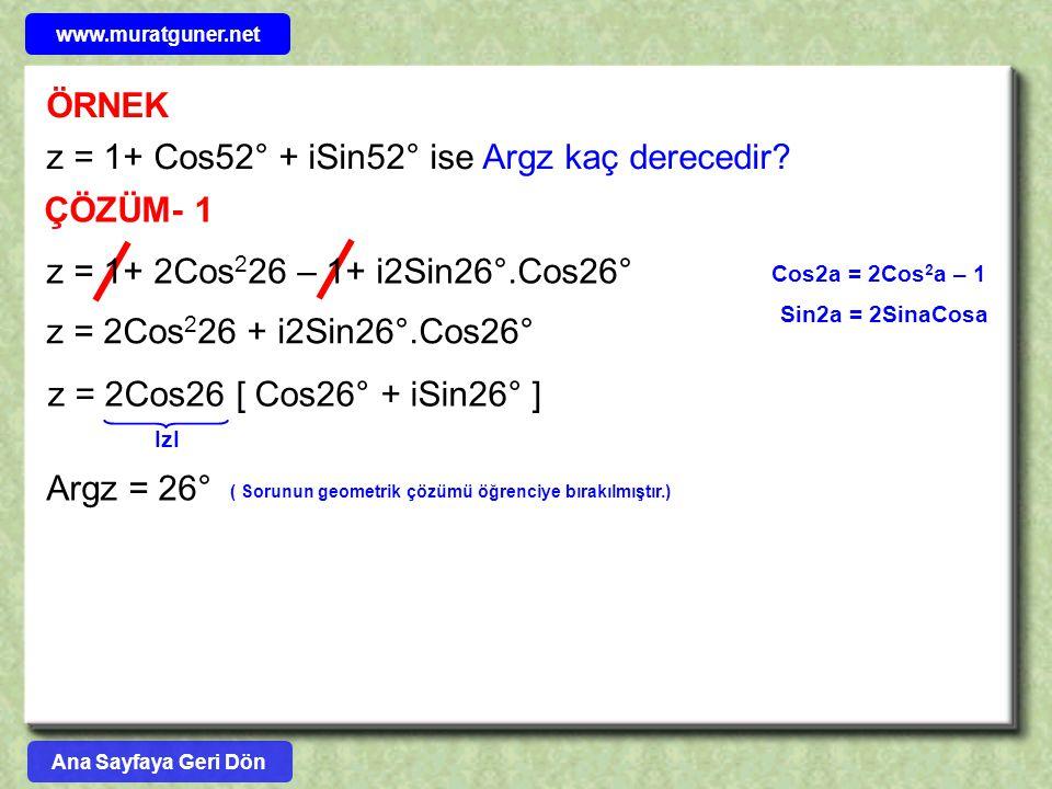 ÖRNEK z = 1+ Cos52° + iSin52° ise Argz kaç derecedir? ÇÖZÜM- 1 z = 1+ 2Cos 2 26 – 1+ i2Sin26°.Cos26° z = 2Cos 2 26 + i2Sin26°.Cos26° Cos2a = 2Cos 2 a