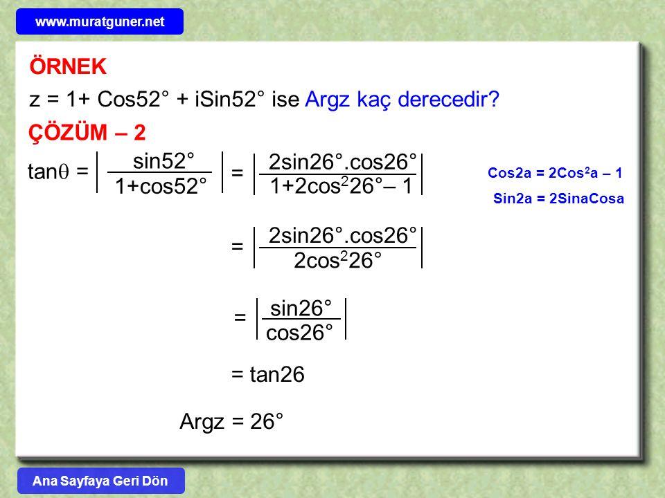 ÖRNEK z = 1+ Cos52° + iSin52° ise Argz kaç derecedir? ÇÖZÜM – 2 Cos2a = 2Cos 2 a – 1 Sin2a = 2SinaCosa Ana Sayfaya Geri Dön tan  = sin52° 1+cos52° 1+
