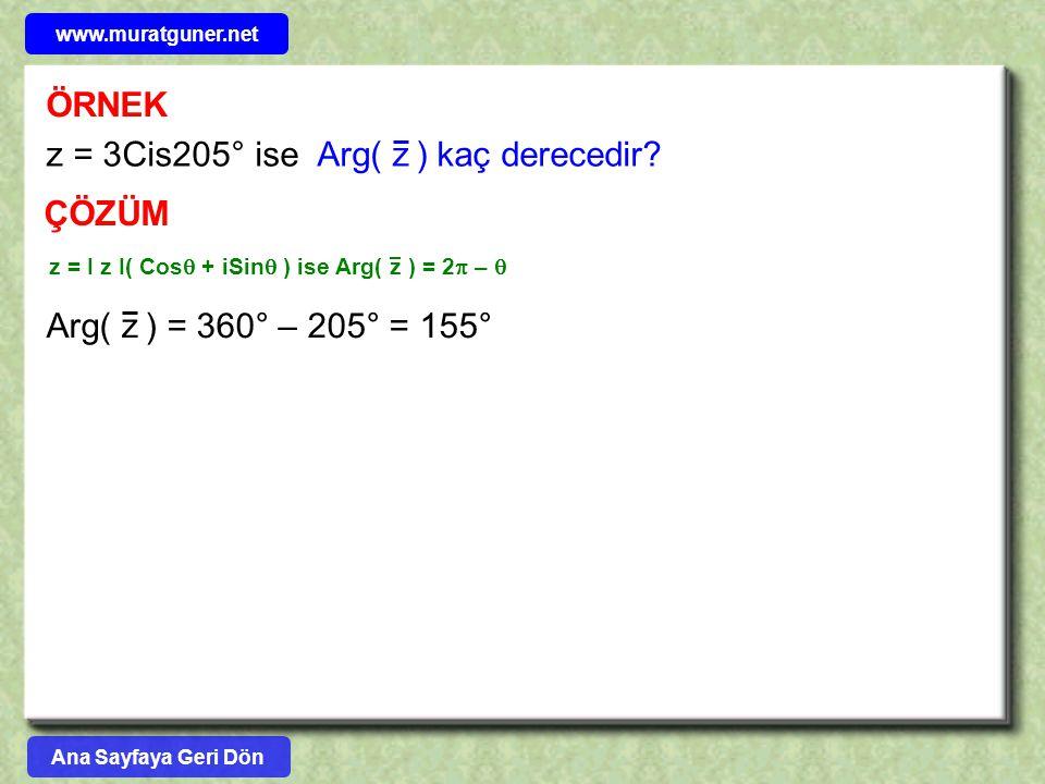 ÖRNEK z = 3Cis205° ise Arg( z ) kaç derecedir? ÇÖZÜM z = I z I( Cos  + iSin  ) ise Arg( z ) = 2  –  Arg( z ) = 360° – 205° = 155° Ana Sayfaya Geri