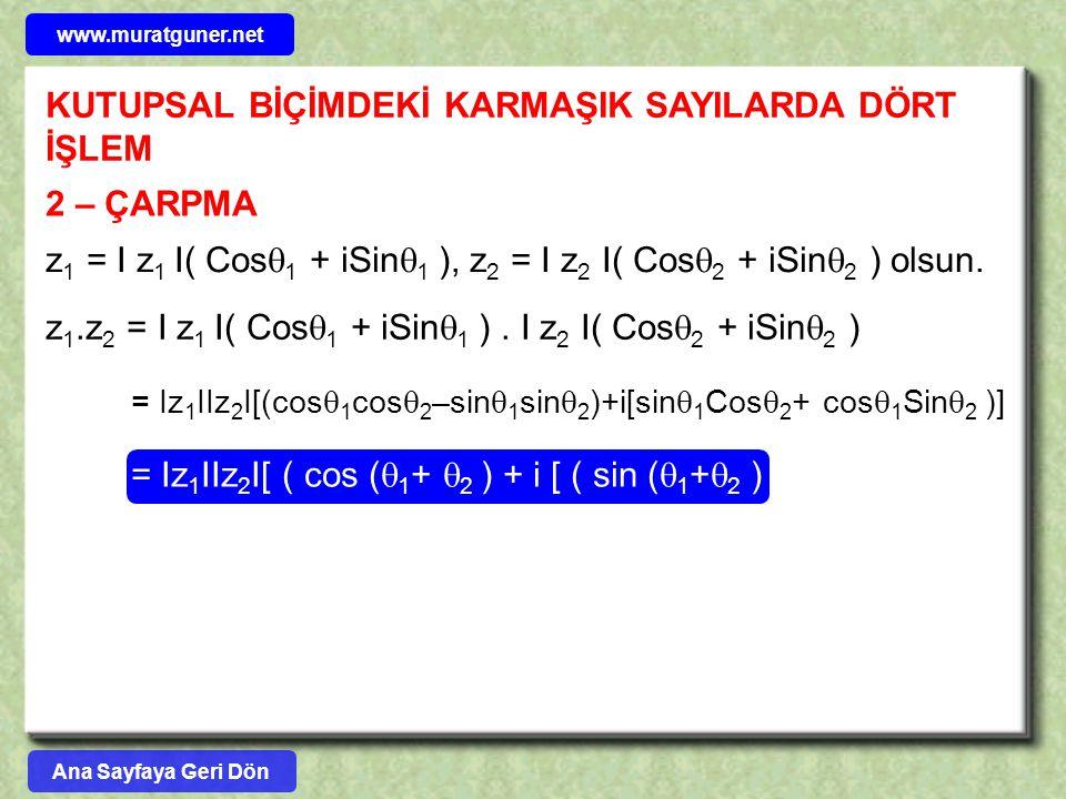 KUTUPSAL BİÇİMDEKİ KARMAŞIK SAYILARDA DÖRT İŞLEM 2 – ÇARPMA z 1 = I z 1 I( Cos  1 + iSin  1 ), z 2 = I z 2 I( Cos  2 + iSin  2 ) olsun. z 1.z 2 =