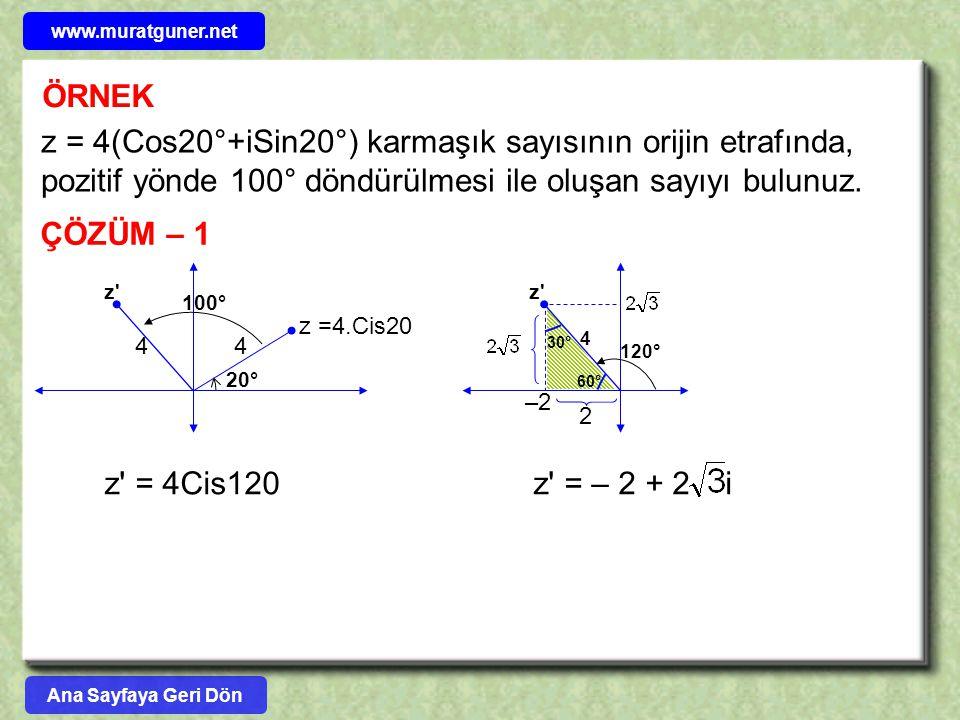 ÖRNEK z = 4(Cos20°+iSin20°) karmaşık sayısının orijin etrafında, pozitif yönde 100° döndürülmesi ile oluşan sayıyı bulunuz. ÇÖZÜM – 1 z =4.Cis20 44 z'