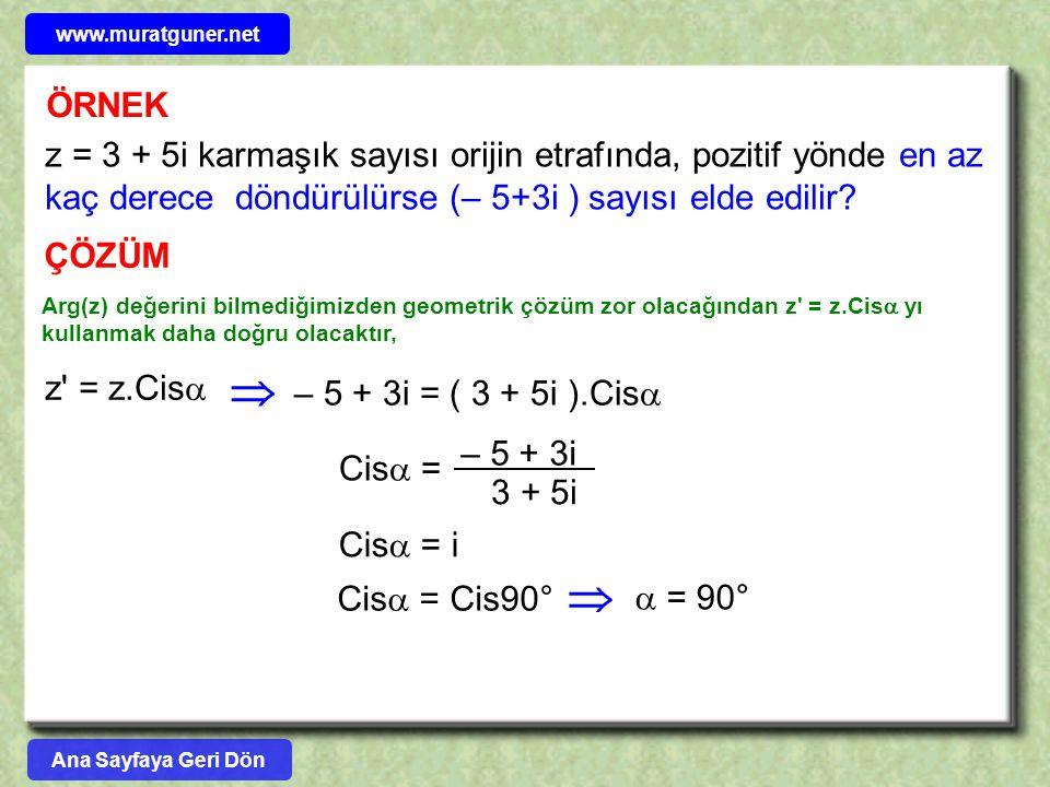 ÖRNEK z = 3 + 5i karmaşık sayısı orijin etrafında, pozitif yönde en az kaç derece döndürülürse (– 5+3i ) sayısı elde edilir? ÇÖZÜM z' = z.Cis   – 5