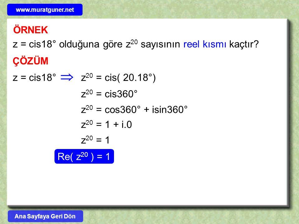 ÖRNEK z = cis18° olduğuna göre z 20 sayısının reel kısmı kaçtır? ÇÖZÜM z = cis18°z 20 = cis( 20.18°)  z 20 = cis360° z 20 = cos360° + isin360° z 20 =