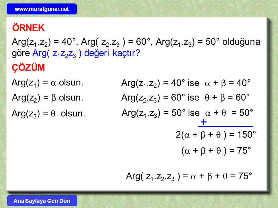 ÖRNEK Arg(z 1.z 2 ) = 40°, Arg( z 2.z 3 ) = 60°, Arg(z 1.z 3 ) = 50° olduğuna göre Arg( z 1 z 2 z 3 ) değeri kaçtır? ÇÖZÜM Arg(z 1 ) =  olsun. Arg(z