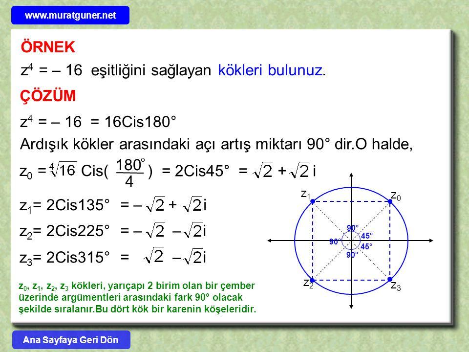ÖRNEK z 4 = – 16 eşitliğini sağlayan kökleri bulunuz. ÇÖZÜM z 4 = – 16 = 16Cis180° Ardışık kökler arasındaki açı artış miktarı 90° dir.O halde, z 1 =