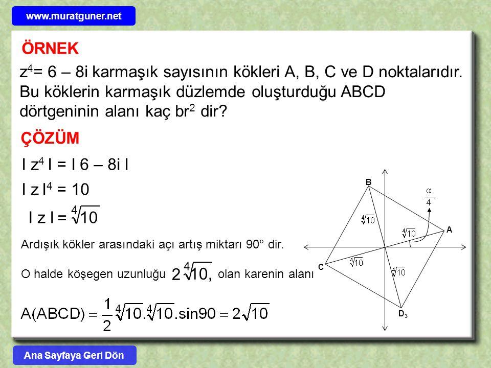 ÖRNEK z 4 = 6 – 8i karmaşık sayısının kökleri A, B, C ve D noktalarıdır. Bu köklerin karmaşık düzlemde oluşturduğu ABCD dörtgeninin alanı kaç br 2 dir