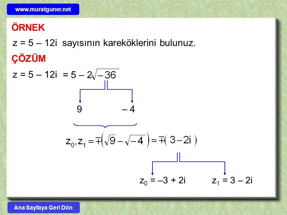 ÖRNEK z = 5 – 12i sayısının kareköklerini bulunuz. ÇÖZÜM z = 5 – 12i = 5 – 2 9 – 4 z 0 = –3 + 2iz 1 = 3 – 2i Ana Sayfaya Geri Dön www.muratguner.net