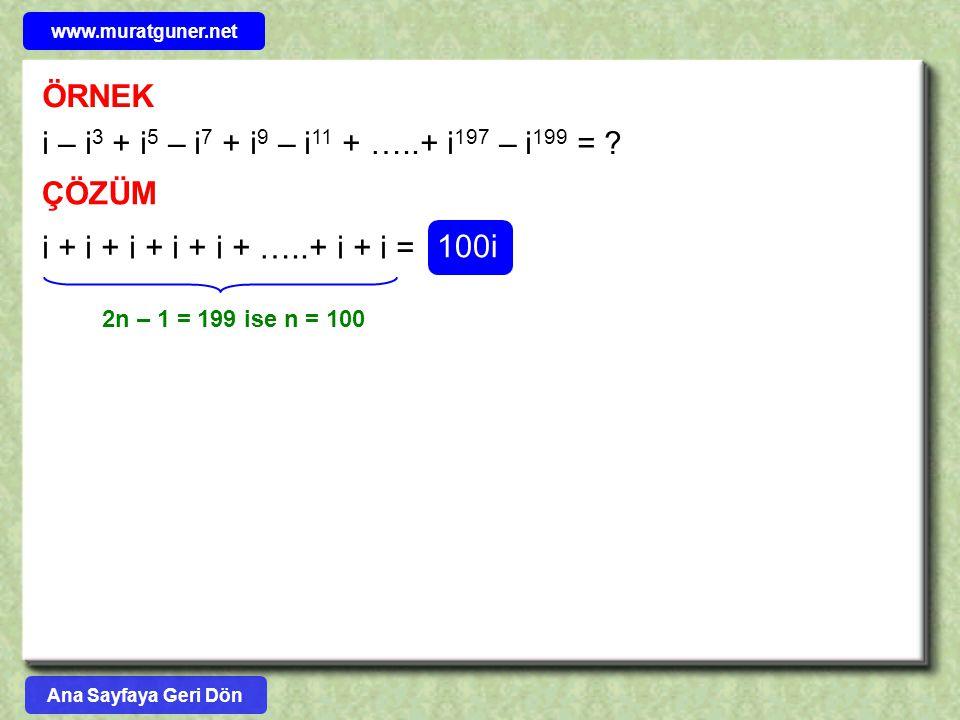 ÖRNEK i – i 3 + i 5 – i 7 + i 9 – i 11 + …..+ i 197 – i 199 = ? ÇÖZÜM i + i + i + i + i + …..+ i + i = 2n – 1 = 199 ise n = 100 100i Ana Sayfaya Geri