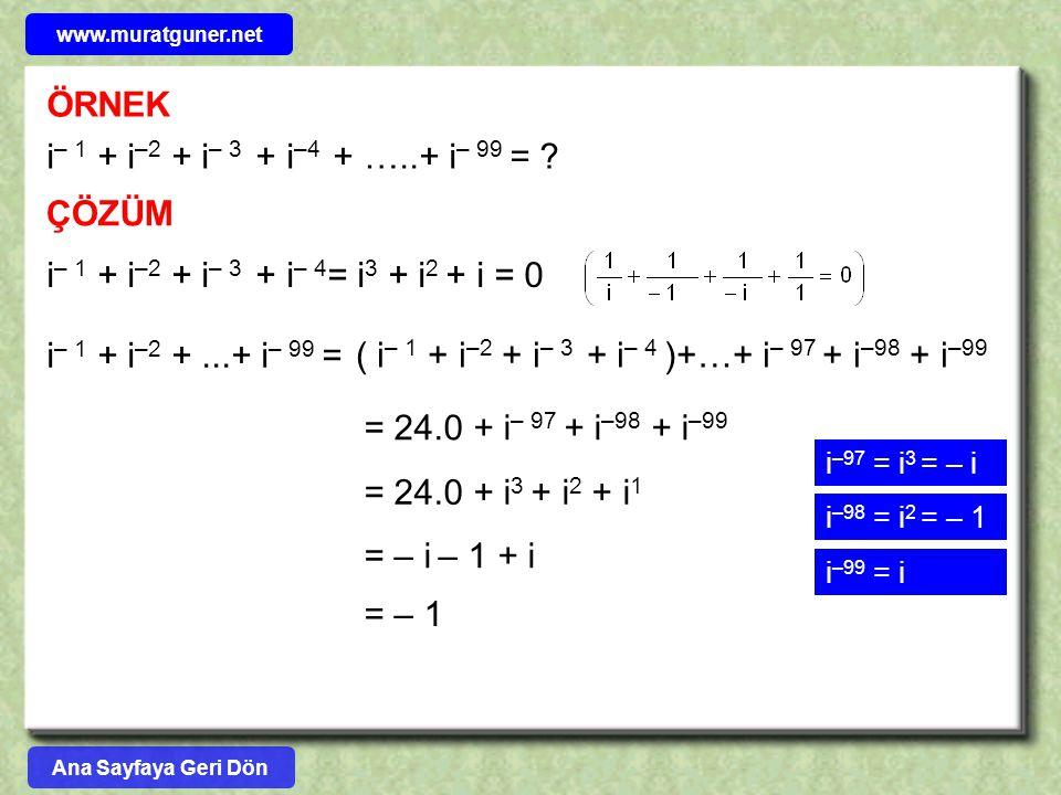 ÖRNEK i – 1 + i –2 + i – 3 + i –4 + …..+ i – 99 = ? ÇÖZÜM i – 1 + i –2 + i – 3 + i – 4 = i 3 + i 2 + i = 0 i – 1 + i –2 +...+ i – 99 = ( i – 1 + i –2