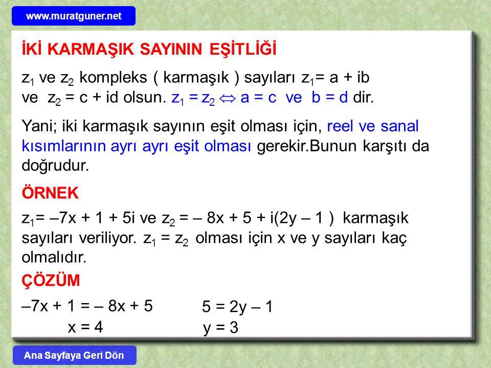 İKİ KARMAŞIK SAYININ EŞİTLİĞİ z 1 ve z 2 kompleks ( karmaşık ) sayıları z 1 = a + ib ve z 2 = c + id olsun. z 1 = z 2  a = c ve b = d dir. Yani; iki