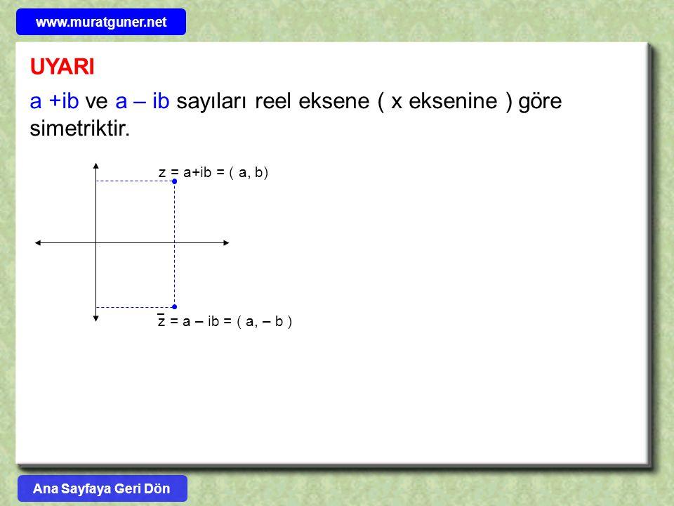 UYARI a +ib ve a – ib sayıları reel eksene ( x eksenine ) göre simetriktir. z = a+ib = ( a, b) z = a – ib = ( a, – b ) Ana Sayfaya Geri Dön www.muratg