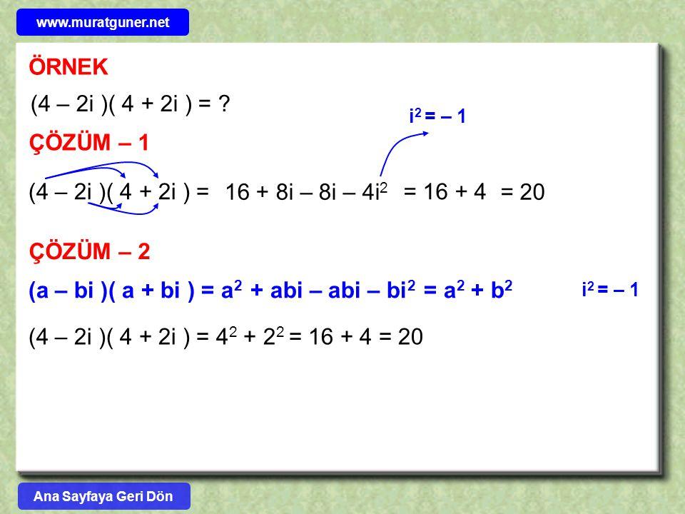 ÖRNEK (4 – 2i )( 4 + 2i ) = ? ÇÖZÜM – 1 (4 – 2i )( 4 + 2i ) = 16 + 8i – 8i – 4i 2 = 16 + 4 = 20 ÇÖZÜM – 2 (a – bi )( a + bi ) = a 2 + abi – abi – bi 2