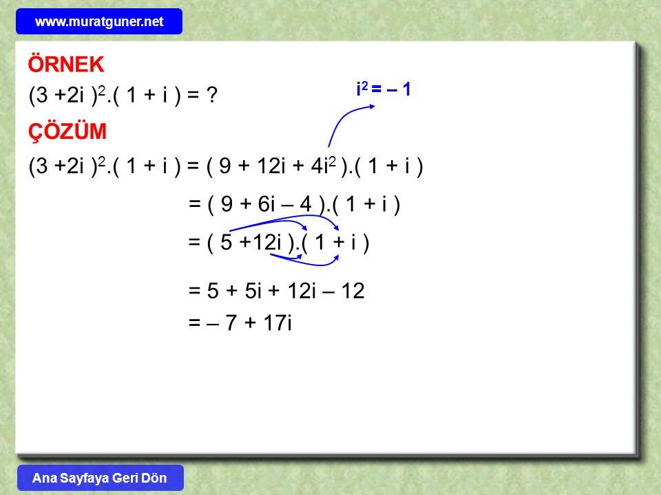 ÖRNEK (3 +2i ) 2.( 1 + i ) = ? ÇÖZÜM (3 +2i ) 2.( 1 + i ) = ( 9 + 12i + 4i 2 ).( 1 + i ) = ( 9 + 6i – 4 ).( 1 + i ) = ( 5 +12i ).( 1 + i ) = 5 + 5i +
