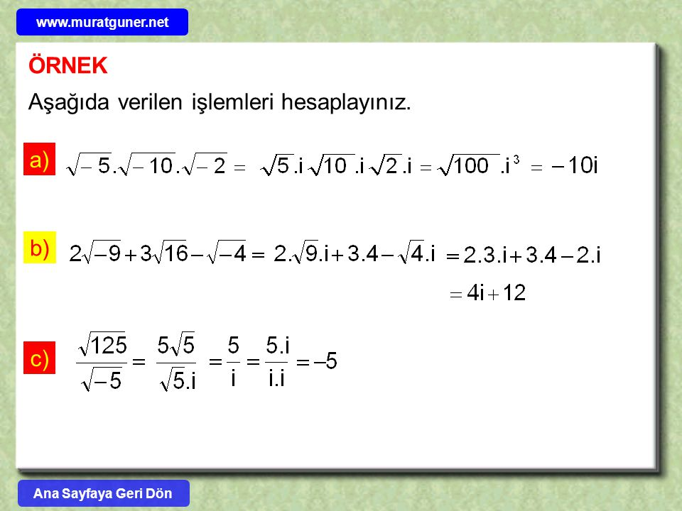 UYARI x,y  R olmak üzere z = x+iy sayısını kutupsal biçime çevirmek bazen kolay olmayabilir.Böyle bir durumda z karmaşık sayısının kare köklerini bulmak için aşağıdaki formülleri kullanabiliriz: z = x+iy sayısının karekökleri z 0 ve z 1 olmak üzere, 1) İm( z ) = y > 0 ise 2) İm( z ) = y < 0 ise Ana Sayfaya Geri Dön www.muratguner.net