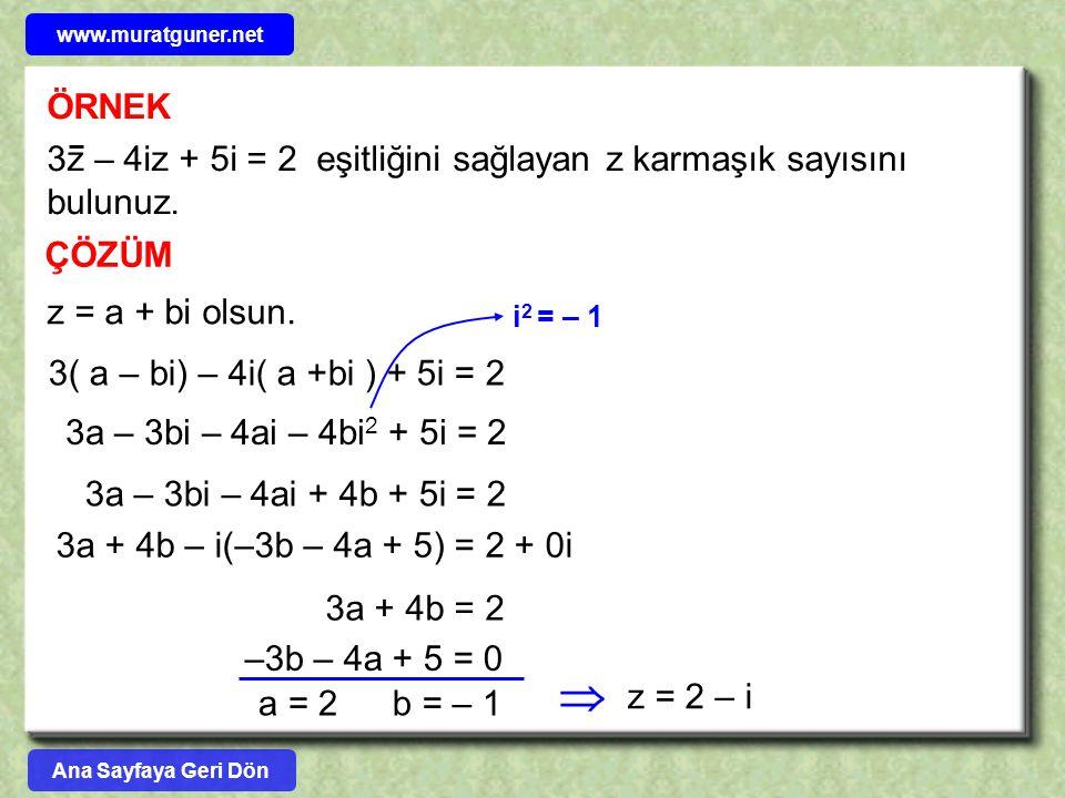 ÖRNEK ÇÖZÜM 3z – 4iz + 5i = 2 eşitliğini sağlayan z karmaşık sayısını bulunuz. z = a + bi olsun. 3( a – bi) – 4i( a +bi ) + 5i = 2 3a – 3bi – 4ai – 4b