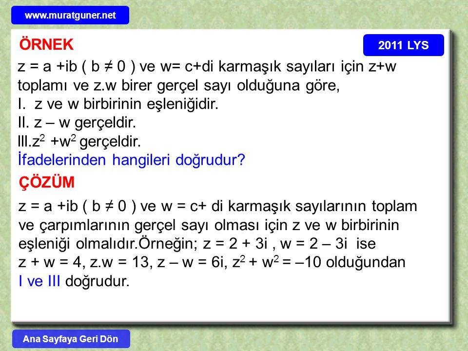 ÖRNEK 2011 LYS z = a +ib ( b ≠ 0 ) ve w= c+di karmaşık sayıları için z+w toplamı ve z.w birer gerçel sayı olduğuna göre, I. z ve w birbirinin eşleniği