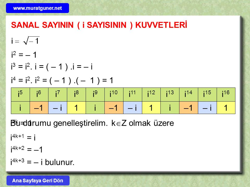 ÖRNEK z 1 = 3 + 5i sayısının reel kısmı 3, imajiner(sanal) kısmı 5 tir z 2 = 7 – i sayısındaRe( z 2 ) = 7 İm( z 2 ) = – 1 z 3 = sayısındaRe( z 3 ) = İm( z 3 ) = 2 z 4 = 2 – 2i sayısındaRe( z 4 ) = 2 İm( z 4 ) = – 2 z 5 = 8 sayısındaRe( z 5 ) = 8 İm( z 5 ) = 0 z 6 = 9i sayısındaRe( z 6 ) = 0 İm( z 6 ) = 9 Ana Sayfaya Geri Dön www.muratguner.net
