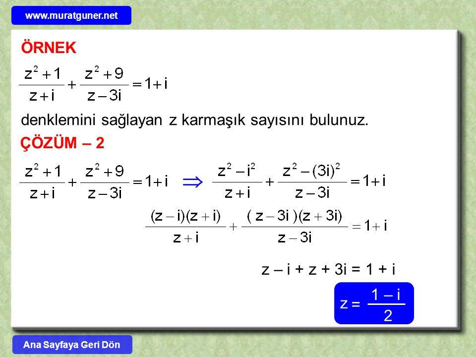 ÖRNEK denklemini sağlayan z karmaşık sayısını bulunuz. ÇÖZÜM – 2  z – i + z + 3i = 1 + i 2 z = 1 – i Ana Sayfaya Geri Dön www.muratguner.net