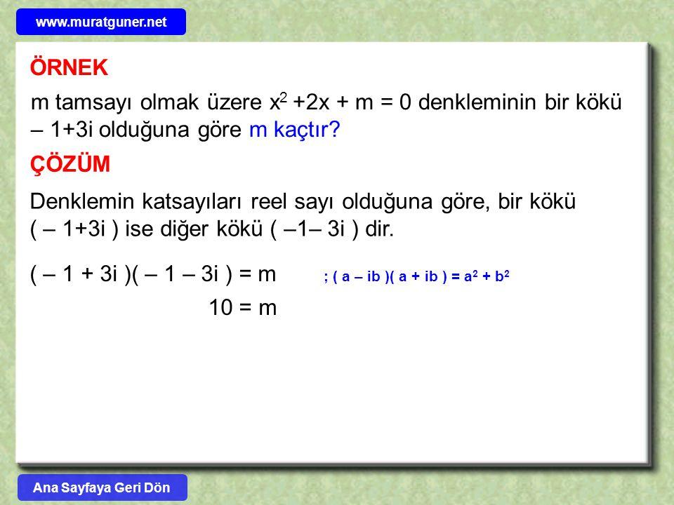ÖRNEK m tamsayı olmak üzere x 2 +2x + m = 0 denkleminin bir kökü – 1+3i olduğuna göre m kaçtır? ÇÖZÜM Denklemin katsayıları reel sayı olduğuna göre, b