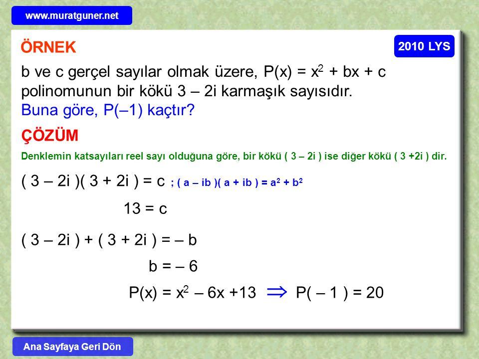 2010 LYS ÖRNEK b ve c gerçel sayılar olmak üzere, P(x) = x 2 + bx + c polinomunun bir kökü 3 – 2i karmaşık sayısıdır. Buna göre, P(–1) kaçtır? ÇÖZÜM D