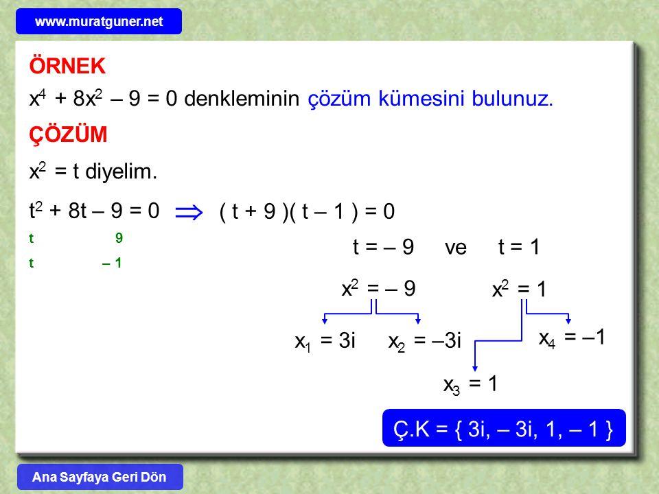 ÖRNEK x 4 + 8x 2 – 9 = 0 denkleminin çözüm kümesini bulunuz. ÇÖZÜM x 2 = t diyelim. t 2 + 8t – 9 = 0  9 – 1 t t ( t + 9 )( t – 1 ) = 0 t = – 9 ve t =