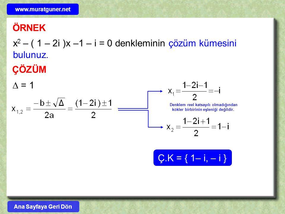 ÖRNEK x 2 – ( 1 – 2i )x –1 – i = 0 denkleminin çözüm kümesini bulunuz. ÇÖZÜM  = 1 Ç.K = { 1– i, – i } Denklem reel katsayılı olmadığından kökler birb