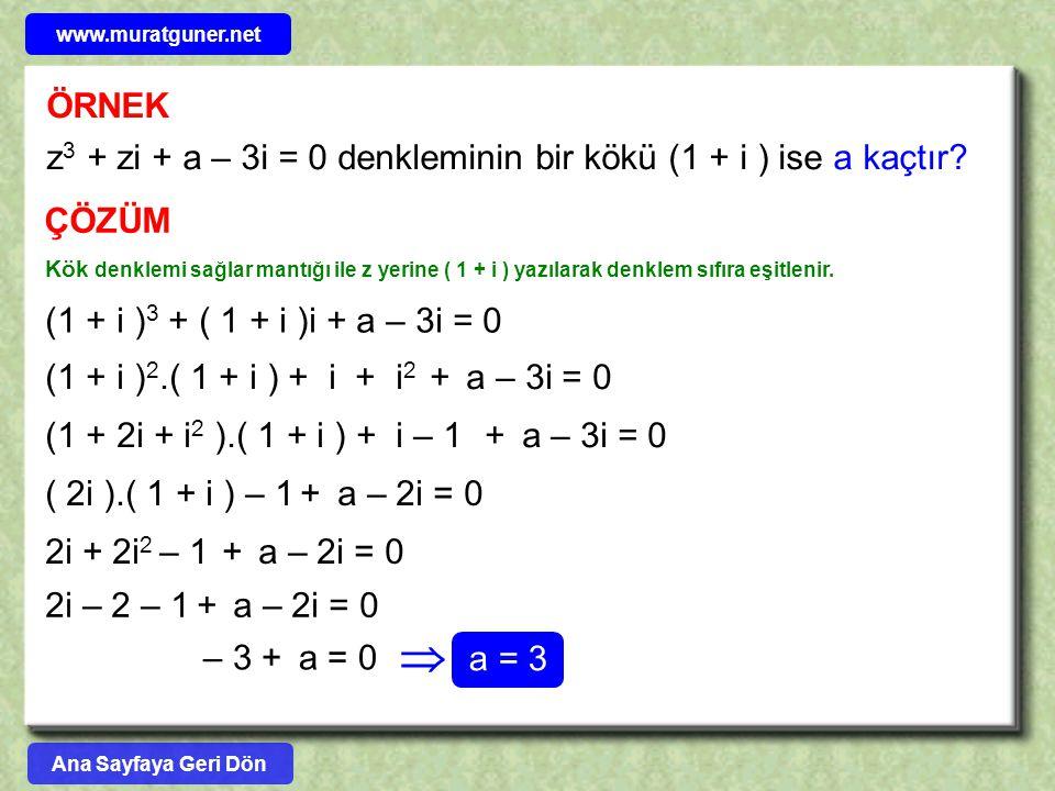 ÖRNEK z 3 + zi + a – 3i = 0 denkleminin bir kökü (1 + i ) ise a kaçtır? ÇÖZÜM Kök denklemi sağlar mantığı ile z yerine ( 1 + i ) yazılarak denklem sıf