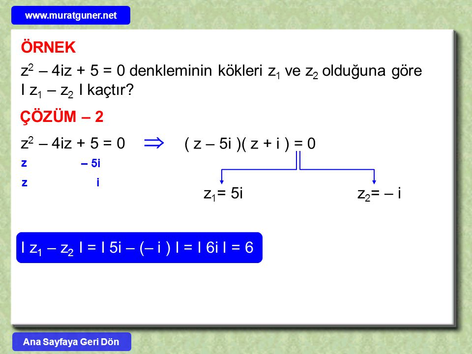 ÖRNEK z 2 – 4iz + 5 = 0 denkleminin kökleri z 1 ve z 2 olduğuna göre I z 1 – z 2 I kaçtır? ÇÖZÜM – 2 z 2 – 4iz + 5 = 0 – 5i i z z ( z – 5i )( z + i )