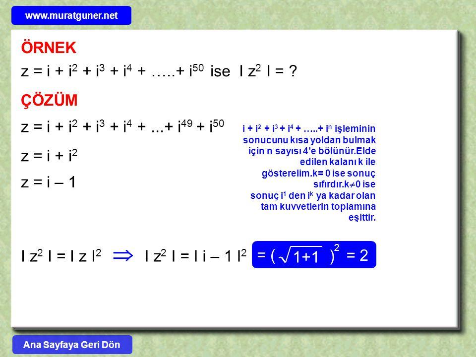 ÖRNEK z = i + i 2 + i 3 + i 4 + …..+ i 50 ise I z 2 I = ? ÇÖZÜM z = i + i 2 + i 3 + i 4 +...+ i 49 + i 50 z = i + i 2 z = i – 1 I z 2 I = I z I 2  I