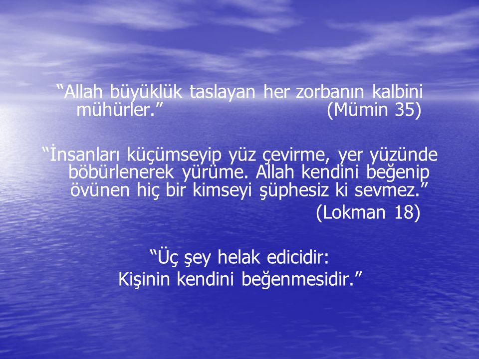 """""""Allah büyüklük taslayan her zorbanın kalbini mühürler."""" (Mümin 35) """"İnsanları küçümseyip yüz çevirme, yer yüzünde böbürlenerek yürüme. Allah kendini"""