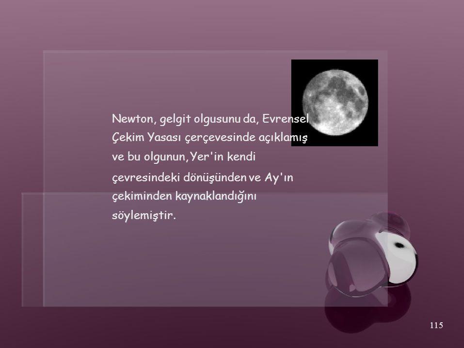 Newton, gelgit olgusunu da, Evrensel Çekim Yasası çerçevesinde açıklamış ve bu olgunun, Yer'in kendi çevresindeki dönüşünden ve Ay'ın çekiminden kayna