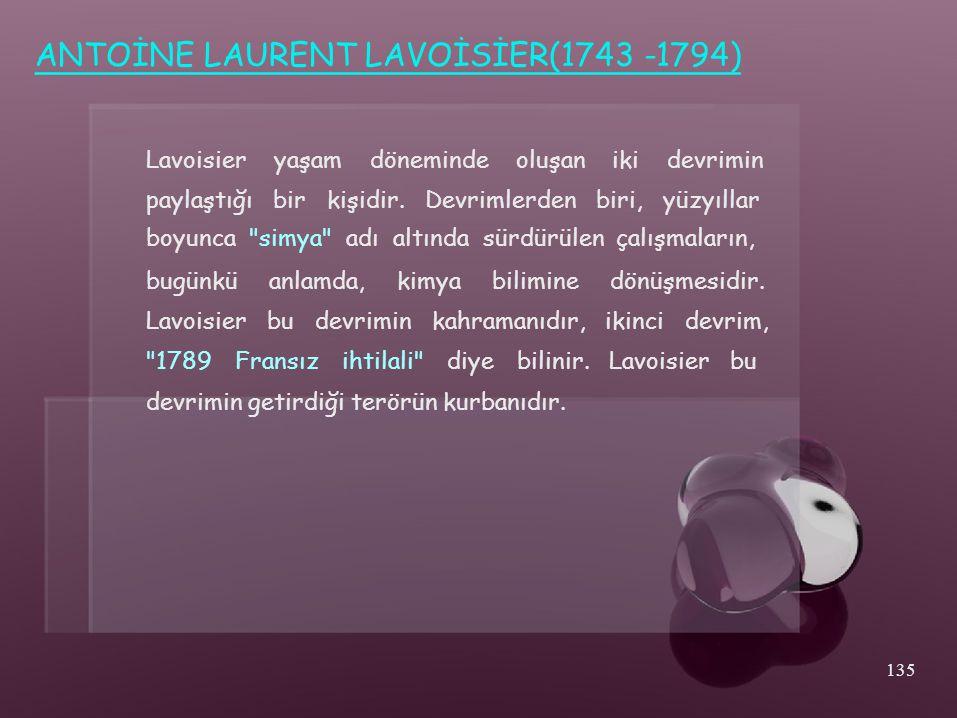 ANTOİNE LAURENT LAVOİSİER(1743 -1794) Lavoisieryaşamdönemindeoluşanikidevrimin paylaştığı bir kişidir. Devrimlerden biri, yüzyıllar boyunca