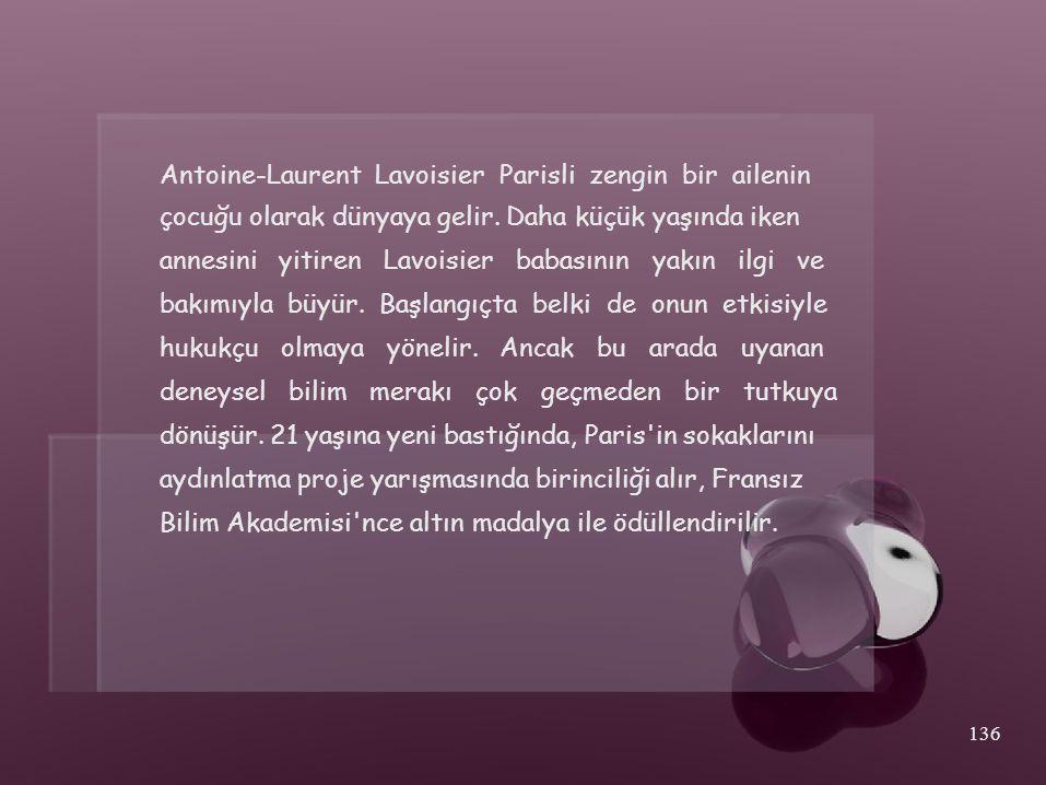 Antoine-Laurent Lavoisier Parisli zengin bir ailenin çocuğu olarak dünyaya gelir. Daha küçük yaşında iken annesini yitiren Lavoisier babasının yakın i