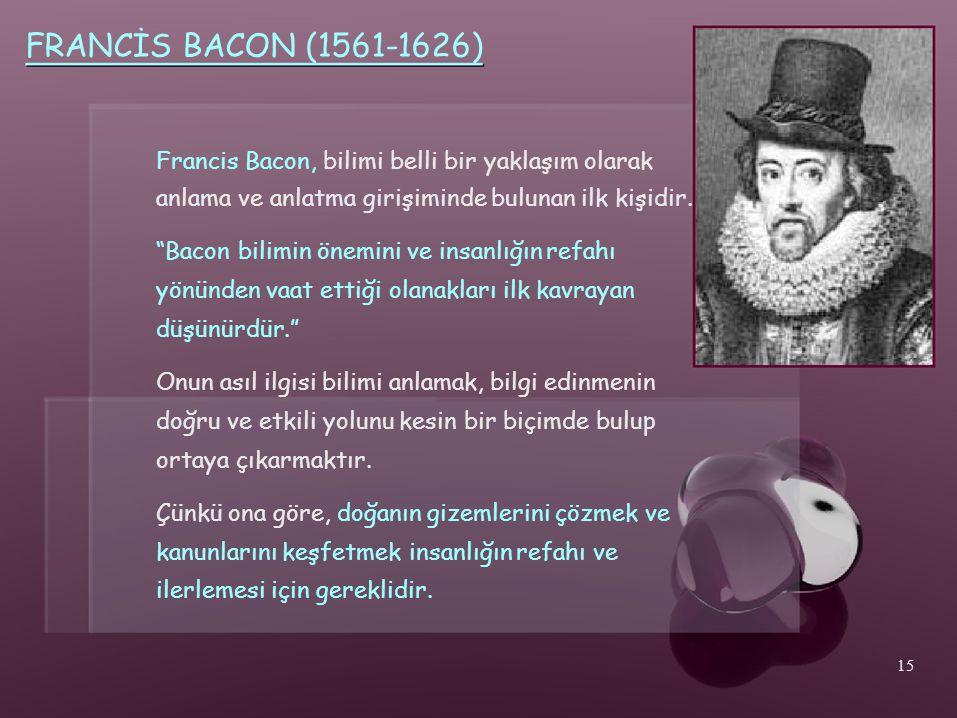 """FRANCİS BACON (1561-1626) Francis Bacon, bilimi belli bir yaklaşım olarak anlama ve anlatma girişiminde bulunan ilk kişidir. """"Bacon bilimin önemini ve"""