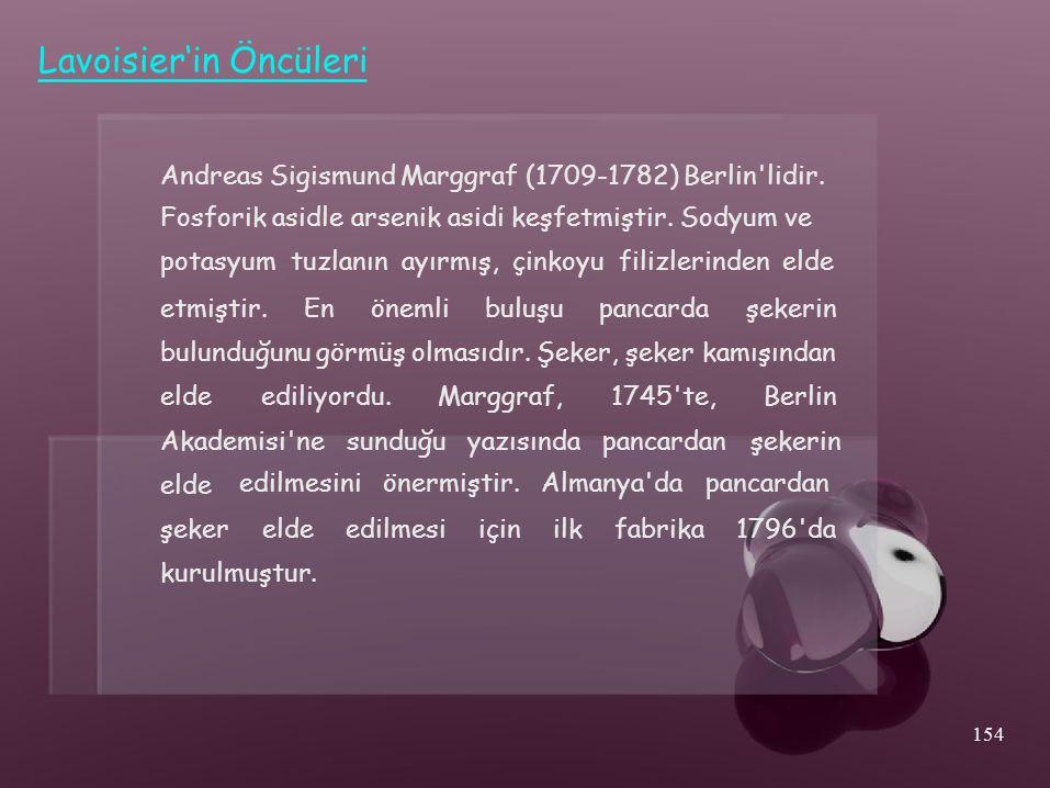 elde Lavoisier'in Öncüleri Andreas Sigismund Marggraf (1709-1782) Berlin'lidir. Fosforik asidle arsenik asidi keşfetmiştir. Sodyum ve potasyum tuzlanı