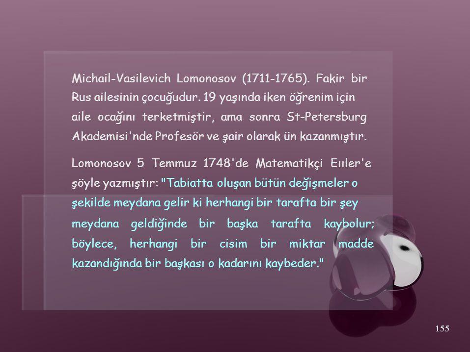 Michail-Vasilevich Lomonosov (1711-1765). Fakir bir Rus ailesinin çocuğudur. 19 yaşında iken öğrenim için aile ocağını terketmiştir, ama sonra St-Pete