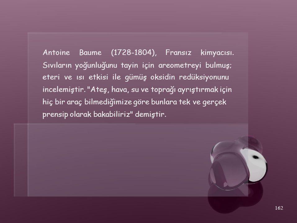 AntoineBaume(1728-1804),Fransızkimyacısı. Sıvıların yoğunluğunu tayin için areometreyi bulmuş; eteri ve ısı etkisi ile gümüş oksidin redüksiyonunu inc