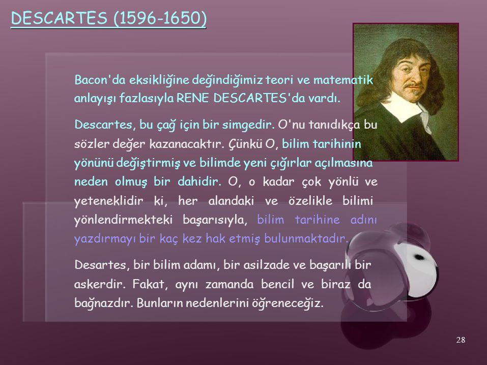 DESCARTES (1596-1650) Bacon'da eksikliğine değindiğimiz teori ve matematik anlayışı fazlasıyla RENE DESCARTES'da vardı. Descartes, bu çağ için bir sim