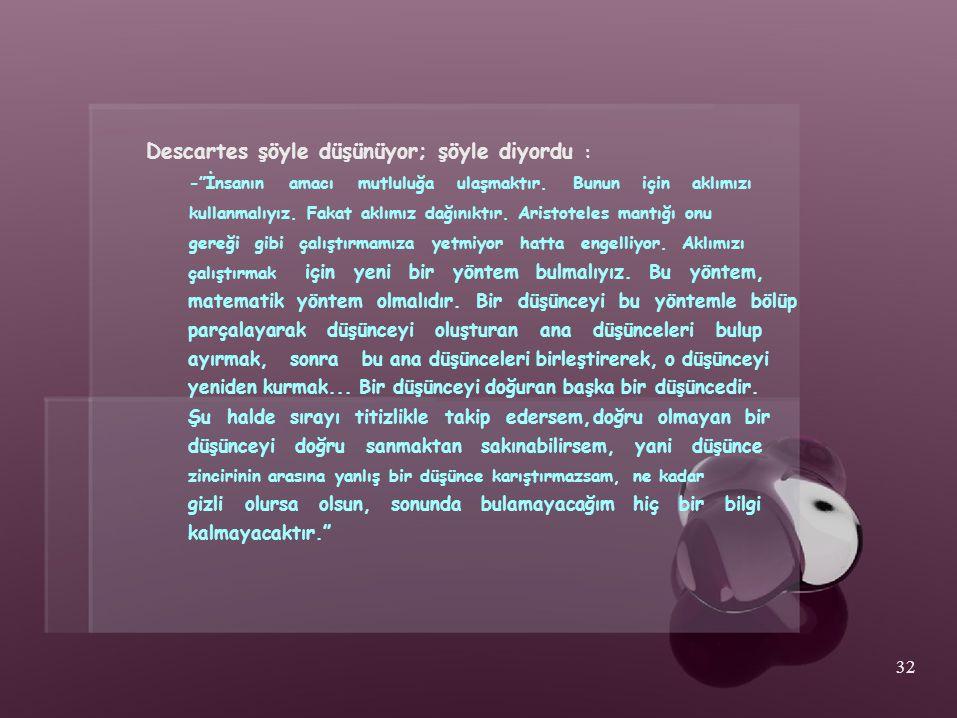 """Descartes şöyle düşünüyor; şöyle diyordu : -""""İnsanın amacı mutluluğa ulaşmaktır. Bunun için aklımızı kullanmalıyız. Fakat aklımız dağınıktır. Aristote"""