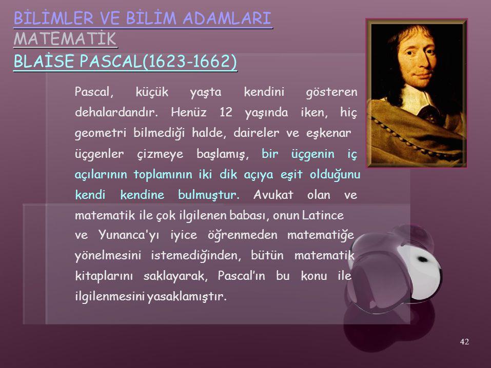 BİLİMLER VE BİLİM ADAMLARI MATEMATİK BLAİSE PASCAL(1623-1662) Pascal,küçükyaştakendinigösteren dehalardandır.Henüz12yaşındaiken,hiç geometri bilmediği