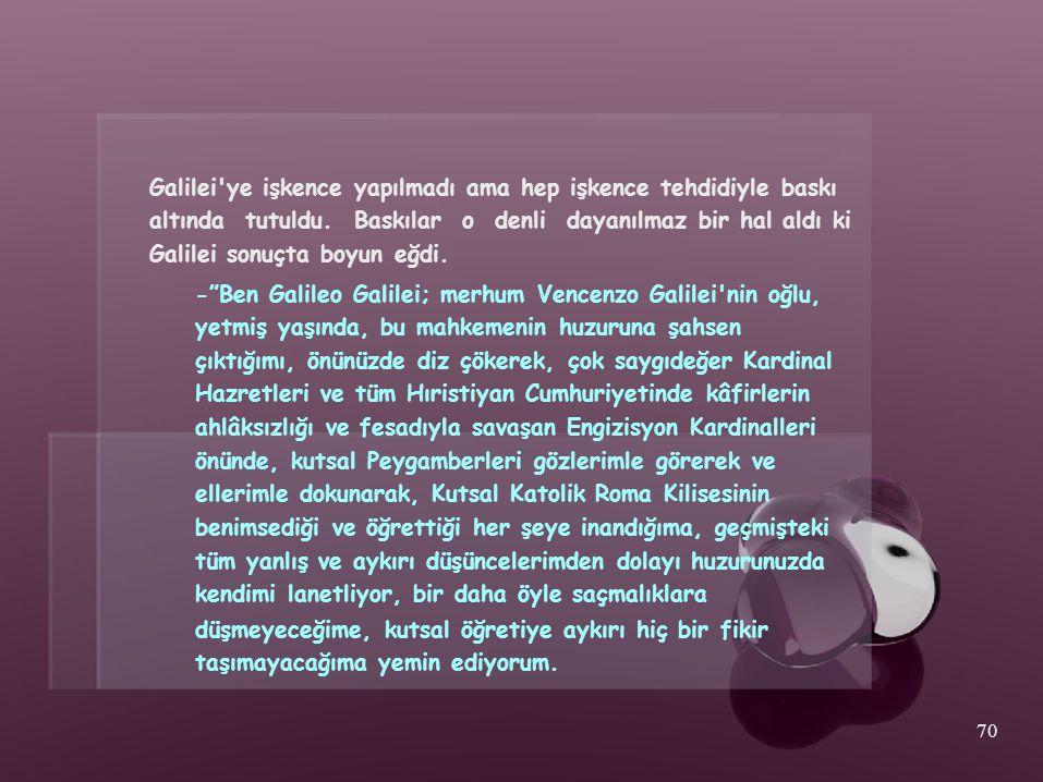 Galilei'ye işkence yapılmadı ama hep işkence tehdidiyle baskı altında tutuldu. Baskılar o denli dayanılmaz bir hal aldı ki Galilei sonuçta boyun eğdi.