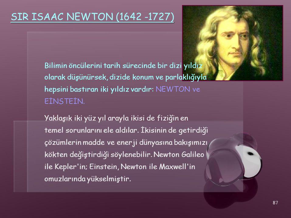 SIR ISAAC NEWTON (1642 -1727) Bilimin öncülerini tarih sürecinde bir dizi yıldız olarak düşünürsek, dizide konum ve parlaklığıyla hepsini bastıran iki