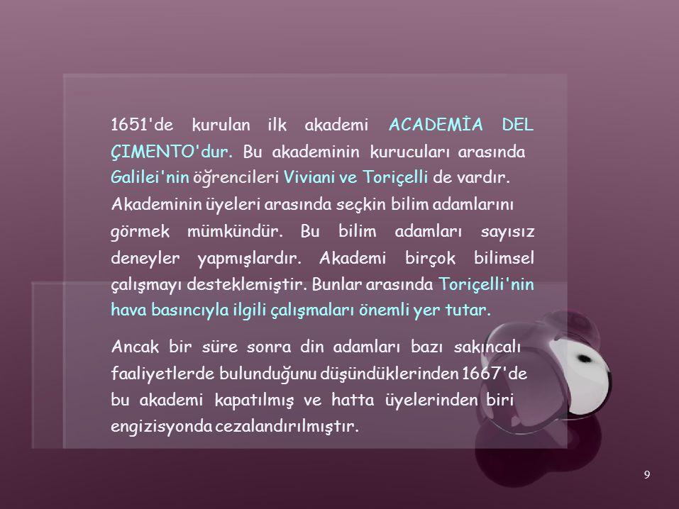 1651'dekurulanilkakademiACADEMİADEL ÇIMENTO'dur. Bu akademinin kurucuları arasında Galilei'nin öğrencileri Viviani ve Toriçelli de vardır. Akademinin