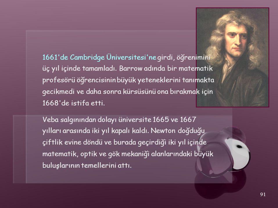 1661'de Cambridge Üniversitesi'ne girdi, öğrenimini üç yıl içinde tamamladı. Barrow adında bir matematik profesörü öğrencisinin büyük yeteneklerini ta