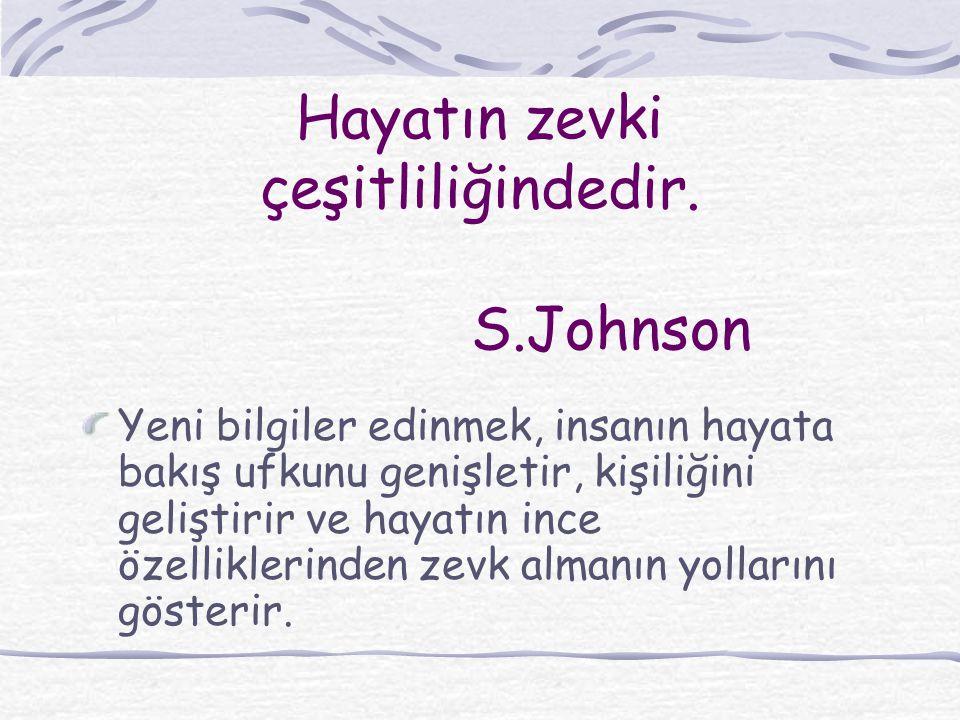 Hayatın zevki çeşitliliğindedir. S.Johnson Yeni bilgiler edinmek, insanın hayata bakış ufkunu genişletir, kişiliğini geliştirir ve hayatın ince özelli